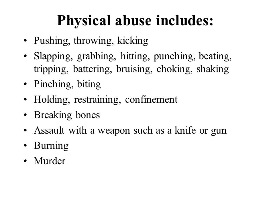 Physical abuse includes: Pushing, throwing, kicking Slapping, grabbing, hitting, punching, beating, tripping, battering, bruising, choking, shaking Pi