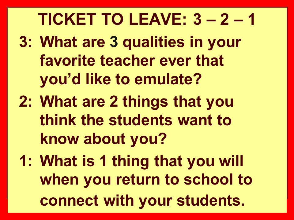 15 TICKET TO LEAVE: 3 – 2 – 1 3: What are 3 qualities in your favorite teacher ever that youd like to emulate.