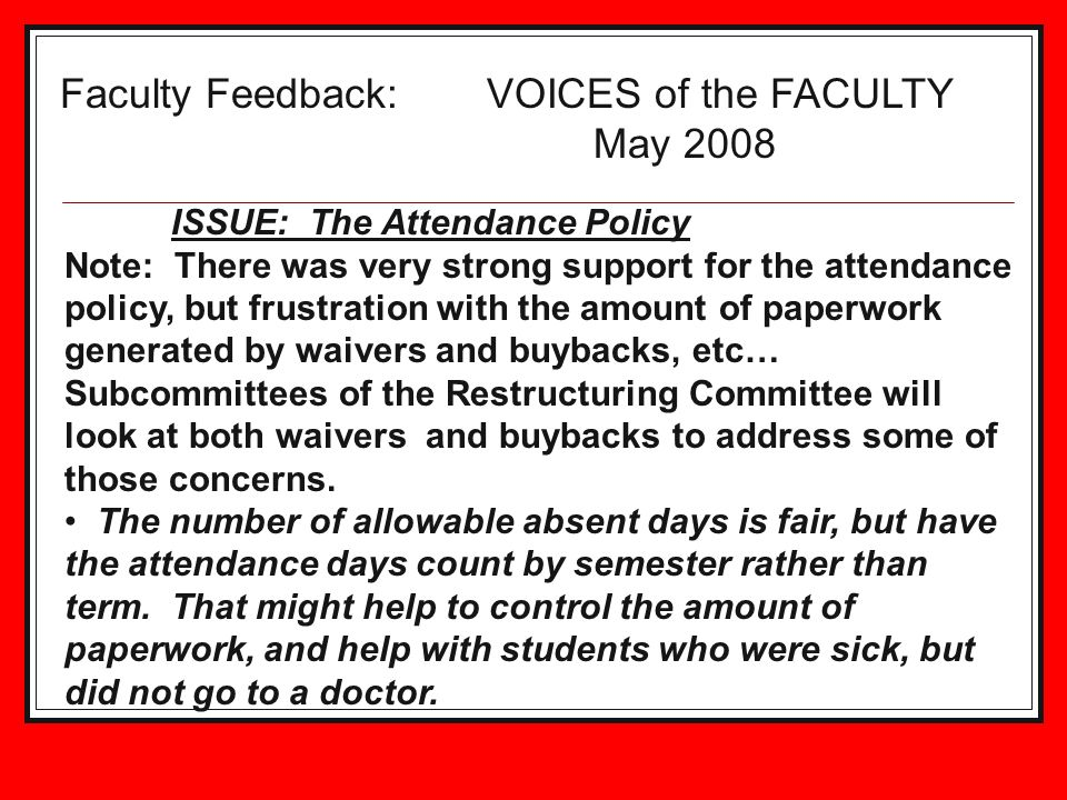Faculty Feedback: VOICES of the FACULTY May 2008 ISSUE: The Attendance Policy Note: There was very strong support for the attendance policy, but frustration with the amount of paperwork generated by waivers and buybacks, etc… Subcommittees of the Restructuring Committee will look at both waivers and buybacks to address some of those concerns.