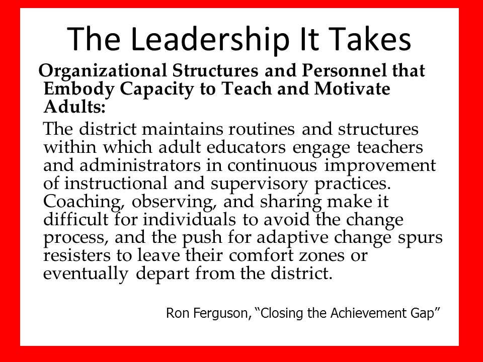 The Leadership It Takes Organizational Structures and Personnel that Embody Capacity to Teach and Motivate Adults: The district maintains routines and structures within which adult educators engage teachers and administrators in continuous improvement of instructional and supervisory practices.