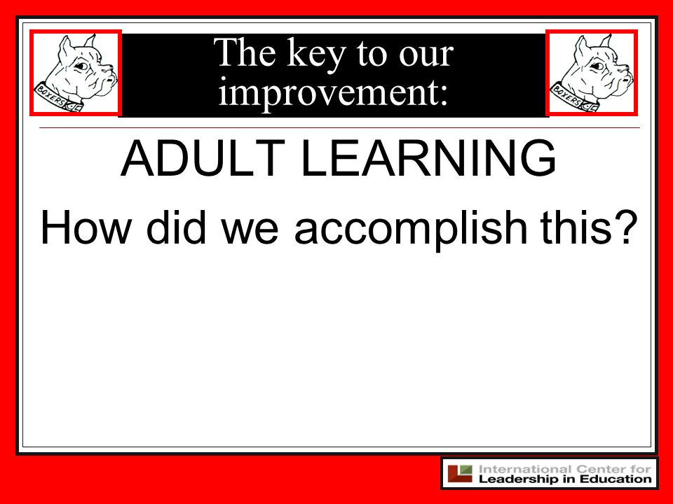 The key to our improvement: ADULT LEARNING How did we accomplish this