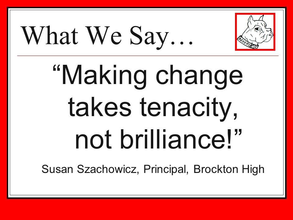 What We Say… Making change takes tenacity, not brilliance.