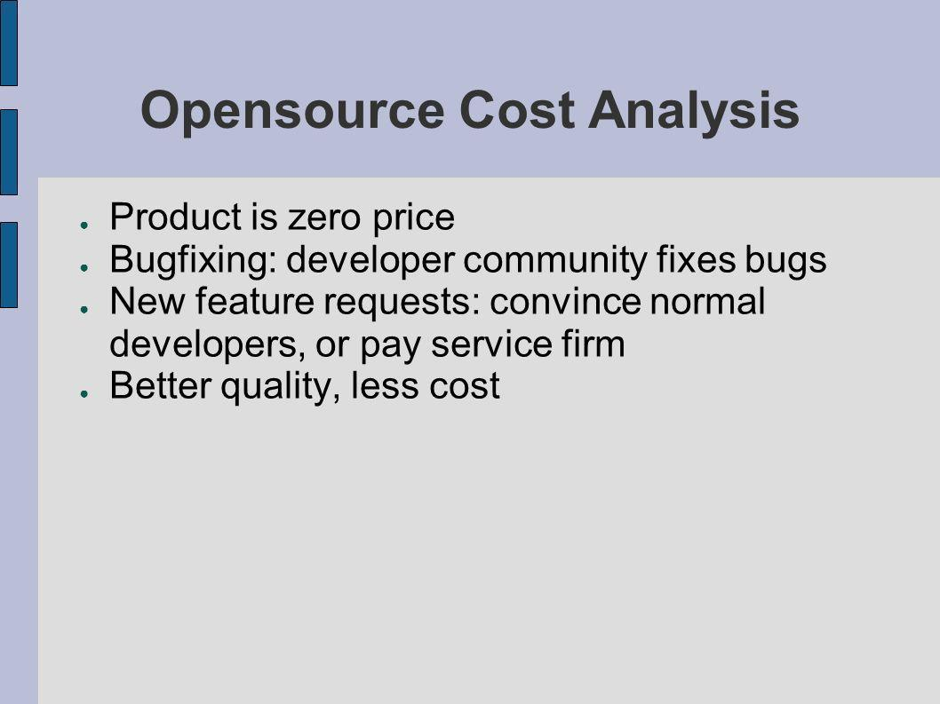 Opensource Cost Analysis Product is zero price Bugfixing: developer community fixes bugs New feature requests: convince normal developers, or pay service firm Better quality, less cost