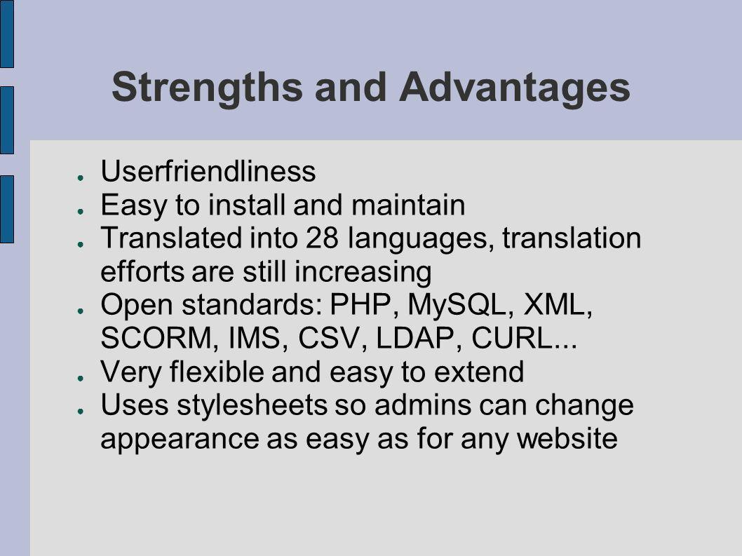 Strengths and Advantages Userfriendliness Easy to install and maintain Translated into 28 languages, translation efforts are still increasing Open standards: PHP, MySQL, XML, SCORM, IMS, CSV, LDAP, CURL...