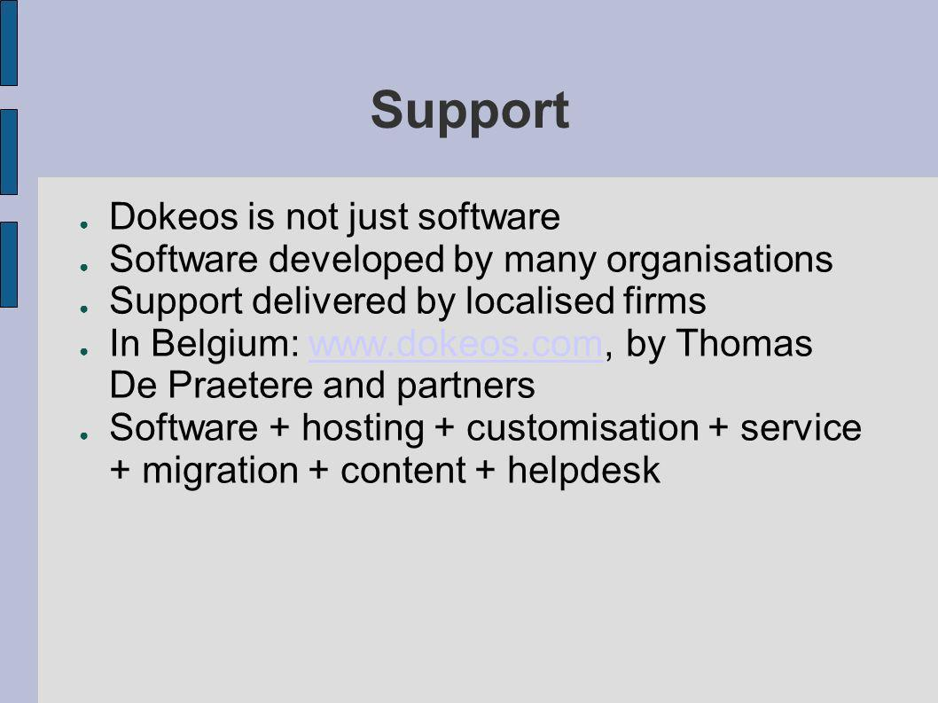 Support Dokeos is not just software Software developed by many organisations Support delivered by localised firms In Belgium: www.dokeos.com, by Thomas De Praetere and partnerswww.dokeos.com Software + hosting + customisation + service + migration + content + helpdesk