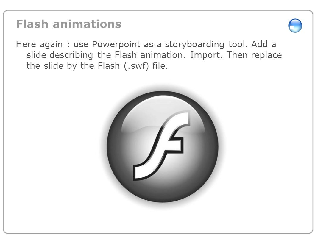 Flash animations Here again : use Powerpoint as a storyboarding tool. Add a slide describing the Flash animation. Import. Then replace the slide by th