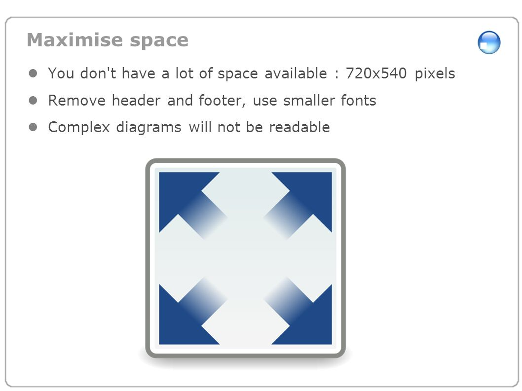 Maximise space You don't have a lot of space available : 720x540 pixels Remove header and footer, use smaller fonts Complex diagrams will not be reada