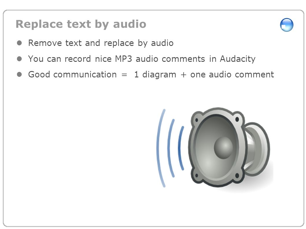 Replace text by audio Remove text and replace by audio You can record nice MP3 audio comments in Audacity Good communication = 1 diagram + one audio c