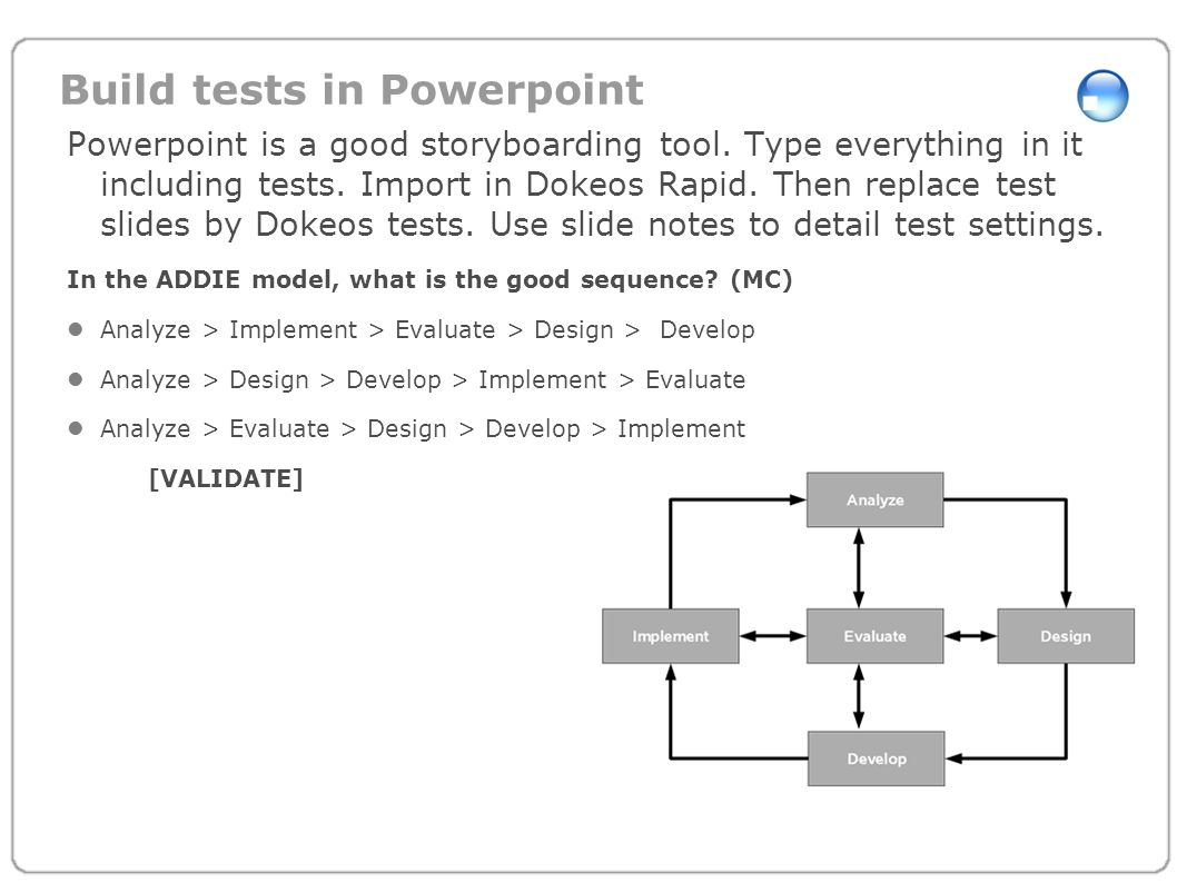 Build tests in Powerpoint Powerpoint is a good storyboarding tool. Type everything in it including tests. Import in Dokeos Rapid. Then replace test sl