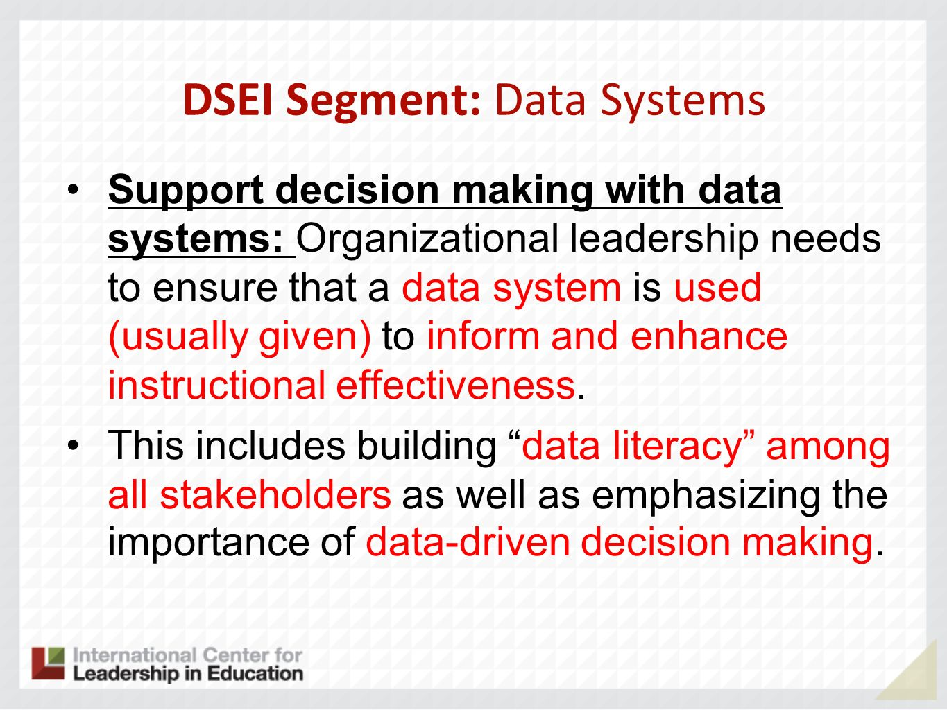 DSEI Segment: Data Systems Support decision making with data systems: Organizational leadership needs to ensure that a data system is used (usually given) to inform and enhance instructional effectiveness.