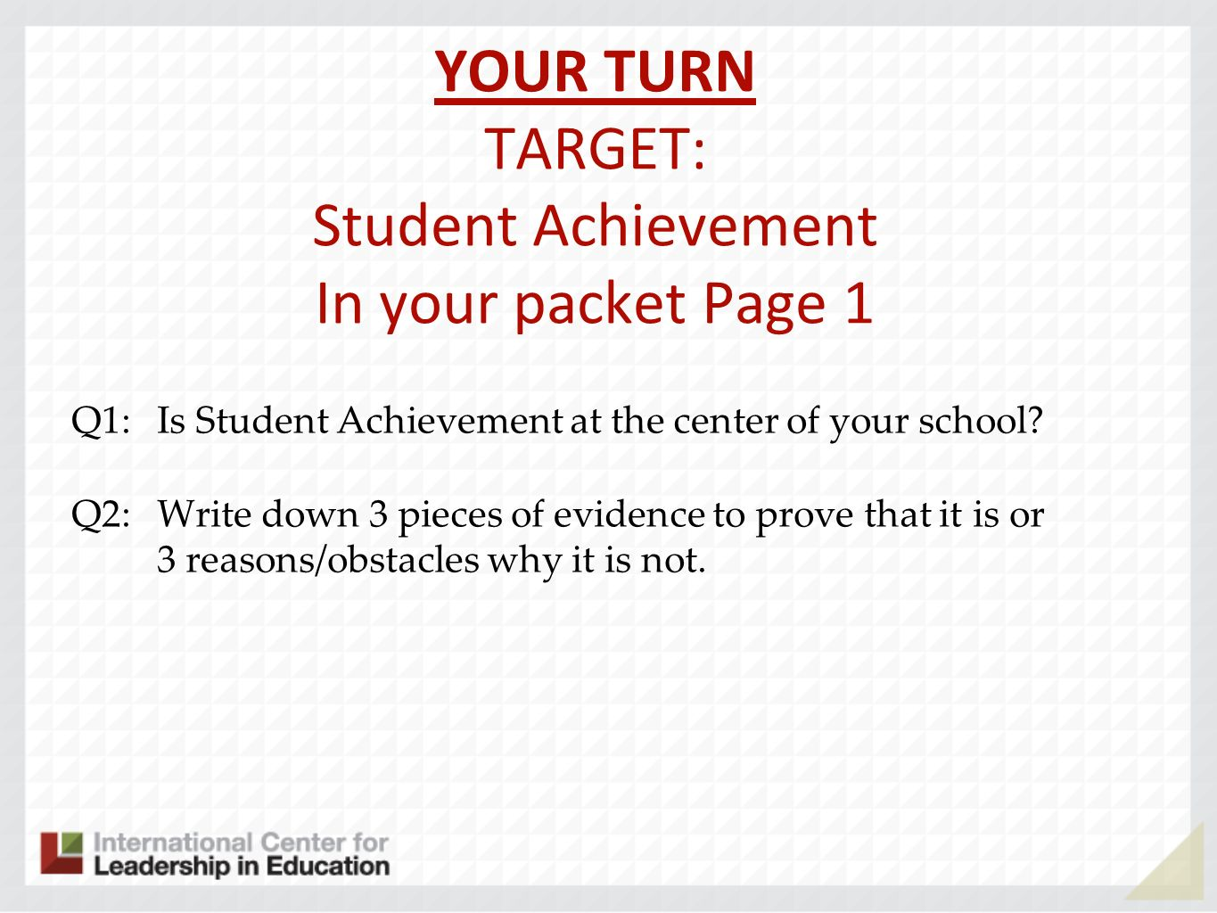 YOUR TURN TARGET: Student Achievement In your packet Page 1 Q1: Is Student Achievement at the center of your school.