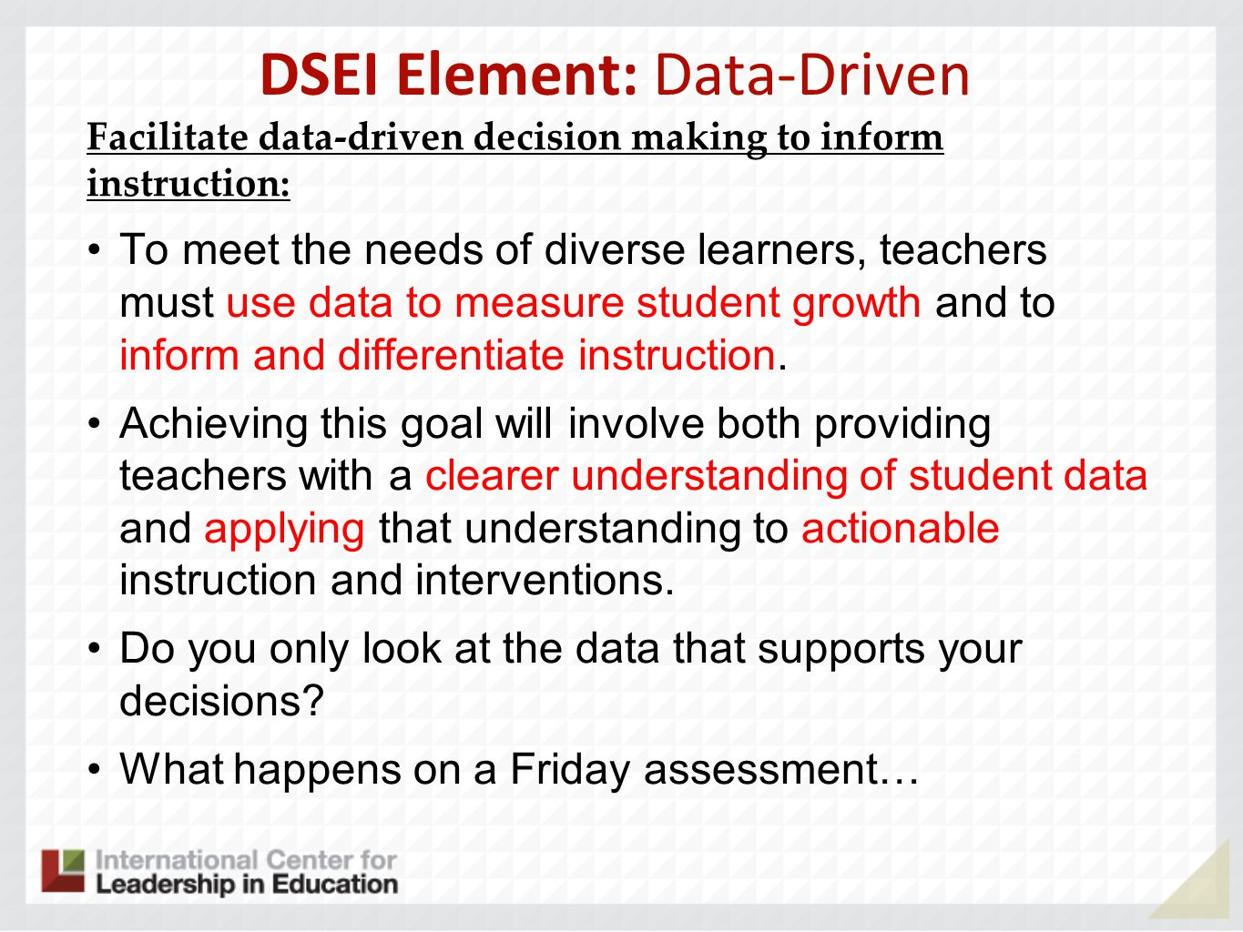 DSEI Element: Data-Driven Facilitate data-driven decision making to inform instruction: To meet the needs of diverse learners, teachers must use data