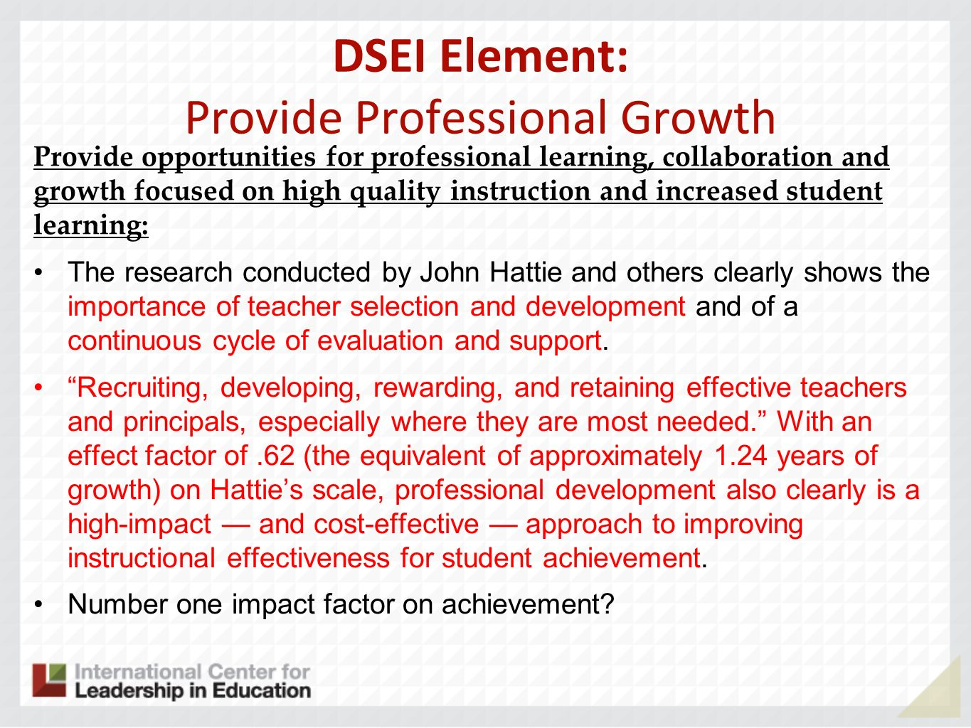 DSEI Element: Provide Professional Growth Provide opportunities for professional learning, collaboration and growth focused on high quality instruction and increased student learning: The research conducted by John Hattie and others clearly shows the importance of teacher selection and development and of a continuous cycle of evaluation and support.