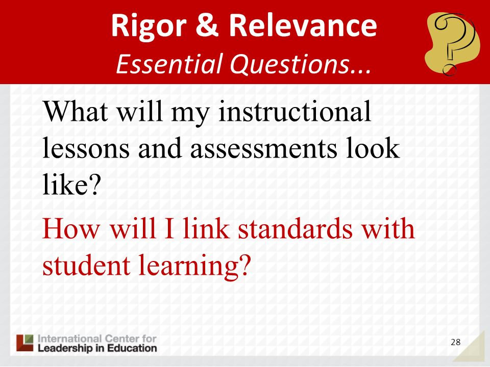 28 Rigor & Relevance Essential Questions... What will my instructional lessons and assessments look like? How will I link standards with student learn