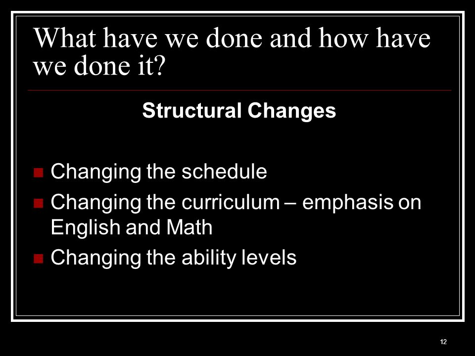 12 What have we done and how have we done it? Structural Changes Changing the schedule Changing the curriculum – emphasis on English and Math Changing