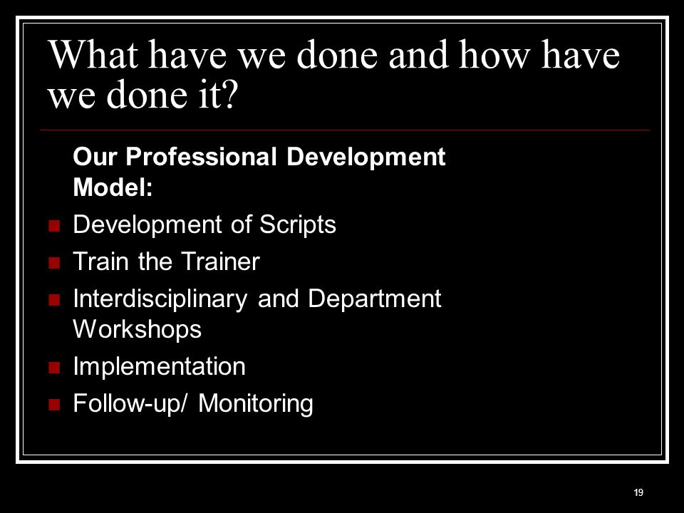 19 What have we done and how have we done it? Our Professional Development Model: Development of Scripts Train the Trainer Interdisciplinary and Depar