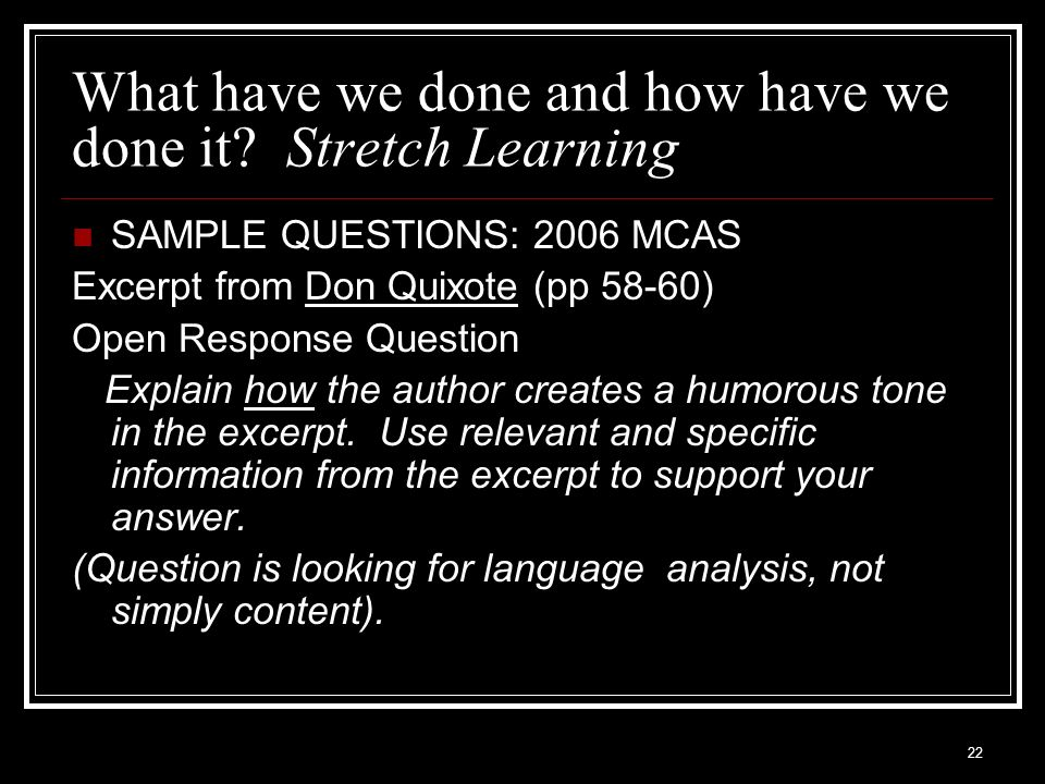 22 What have we done and how have we done it? Stretch Learning SAMPLE QUESTIONS: 2006 MCAS Excerpt from Don Quixote (pp 58-60) Open Response Question