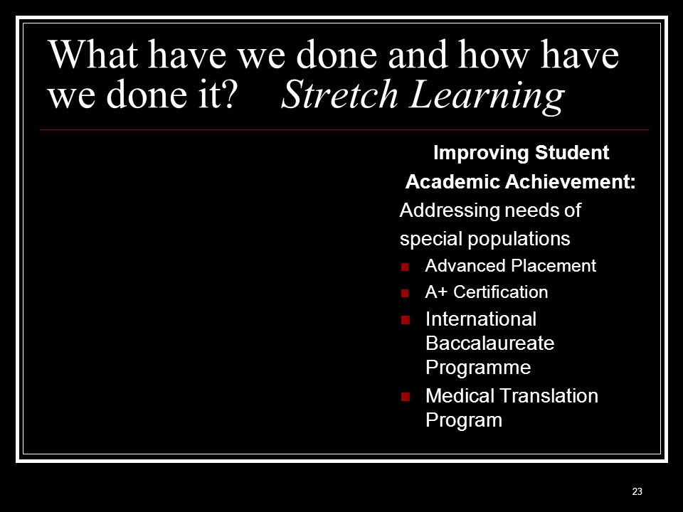23 What have we done and how have we done it? Stretch Learning Improving Student Academic Achievement: Addressing needs of special populations Advance