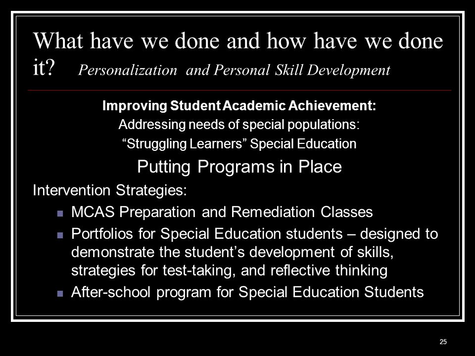 25 What have we done and how have we done it? Personalization and Personal Skill Development Improving Student Academic Achievement: Addressing needs