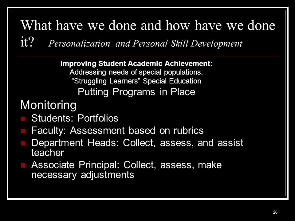 26 What have we done and how have we done it? Personalization and Personal Skill Development Improving Student Academic Achievement: Addressing needs