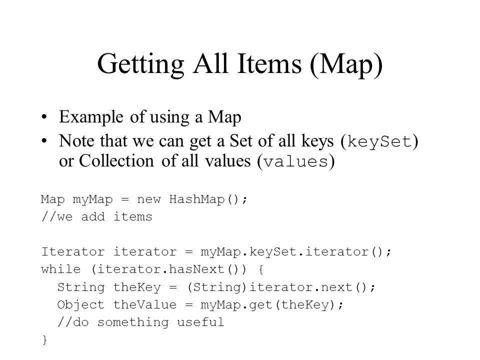 Getting All Items (Map) Example of using a Map Note that we can get a Set of all keys ( keySet ) or Collection of all values ( values ) Map myMap = new HashMap(); //we add items Iterator iterator = myMap.keySet.iterator(); while (iterator.hasNext()) { String theKey = (String)iterator.next(); Object theValue = myMap.get(theKey); //do something useful }