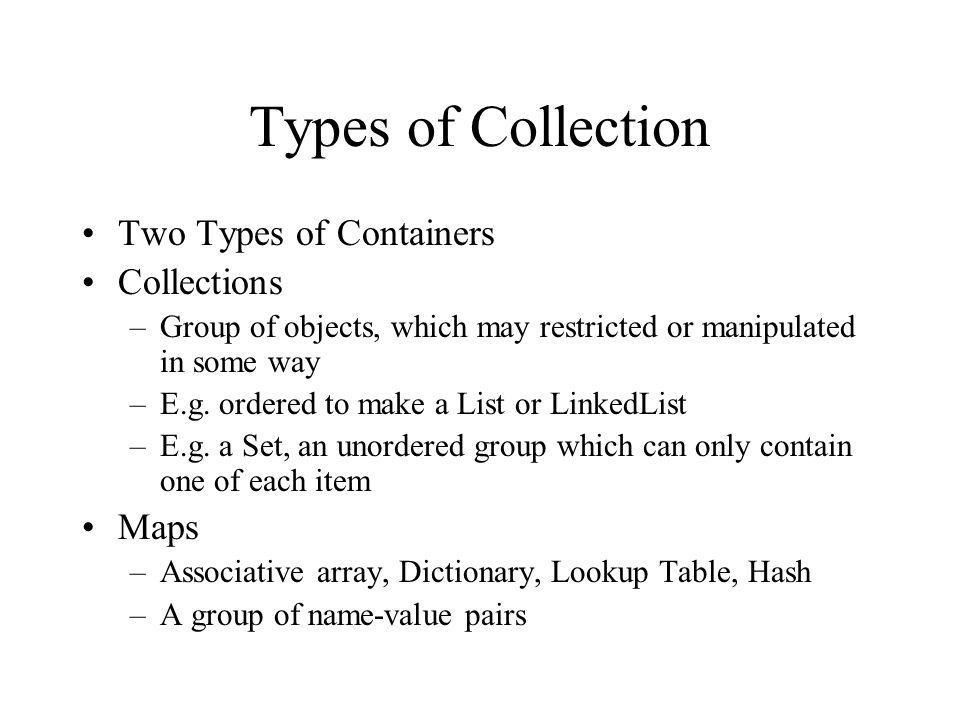 Types of Collection Two Types of Containers Collections –Group of objects, which may restricted or manipulated in some way –E.g.