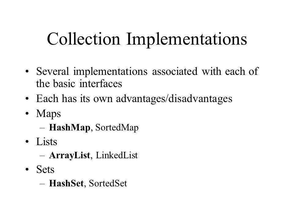 Collection Implementations Several implementations associated with each of the basic interfaces Each has its own advantages/disadvantages Maps –HashMap, SortedMap Lists –ArrayList, LinkedList Sets –HashSet, SortedSet