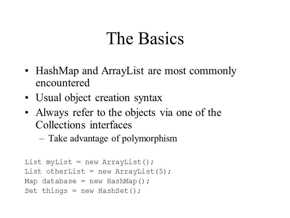 The Basics HashMap and ArrayList are most commonly encountered Usual object creation syntax Always refer to the objects via one of the Collections interfaces –Take advantage of polymorphism List myList = new ArrayList(); List otherList = new ArrayList(5); Map database = new HashMap(); Set things = new HashSet();