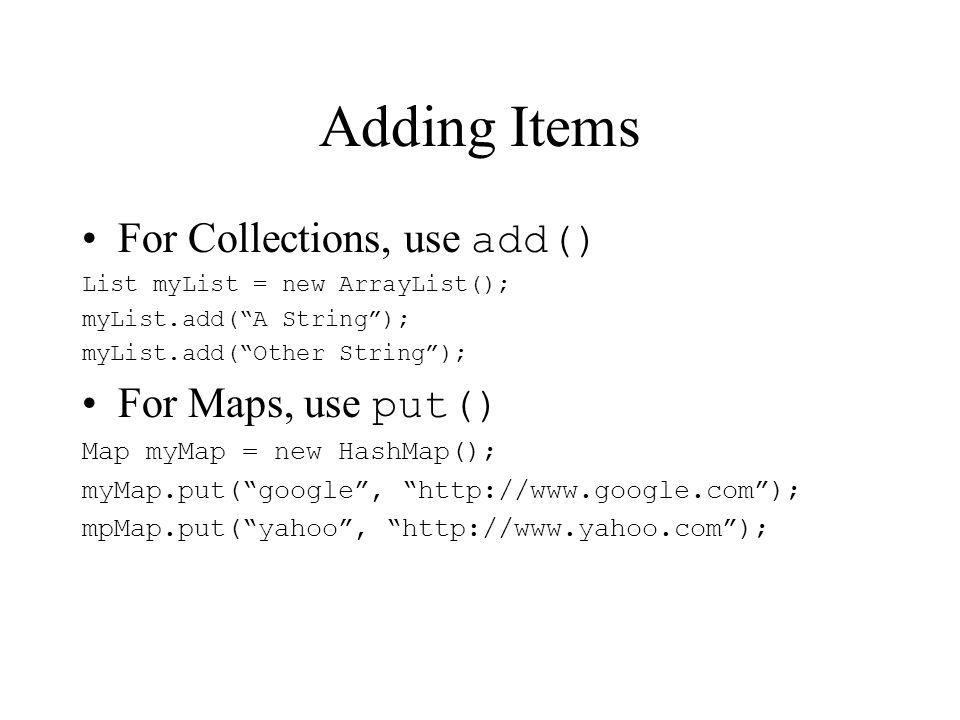 Adding Items For Collections, use add() List myList = new ArrayList(); myList.add(A String); myList.add(Other String); For Maps, use put() Map myMap = new HashMap(); myMap.put(google,   mpMap.put(yahoo,