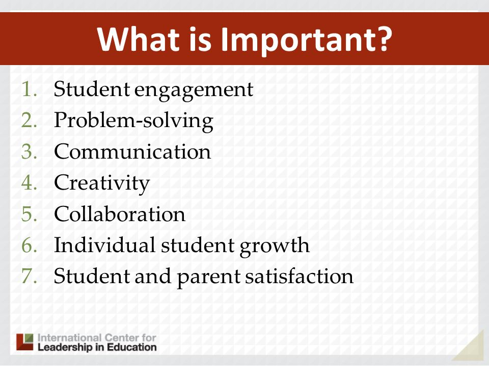 1.Student engagement 2.Problem-solving 3.Communication 4.Creativity 5.Collaboration 6.Individual student growth 7.Student and parent satisfaction What is Important