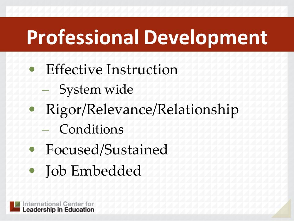 Professional Development Effective Instruction –System wide Rigor/Relevance/Relationship –Conditions Focused/Sustained Job Embedded