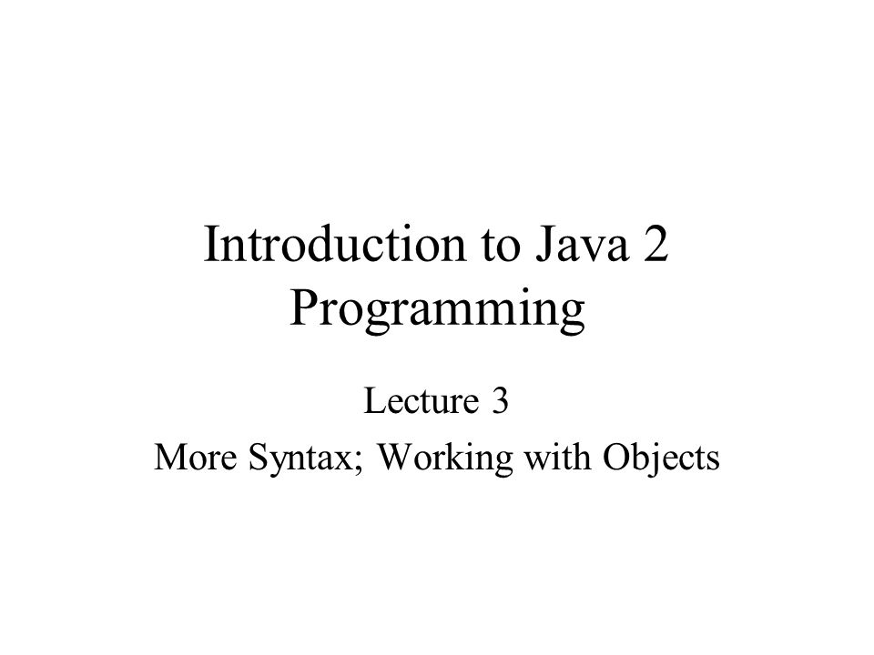 Introduction to Java 2 Programming Lecture 3 More Syntax; Working with Objects