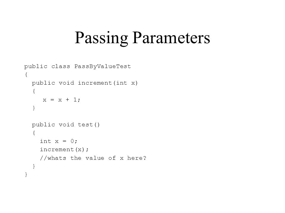 Passing Parameters public class PassByValueTest { public void increment(int x) { x = x + 1; } public void test() { int x = 0; increment(x); //whats the value of x here.