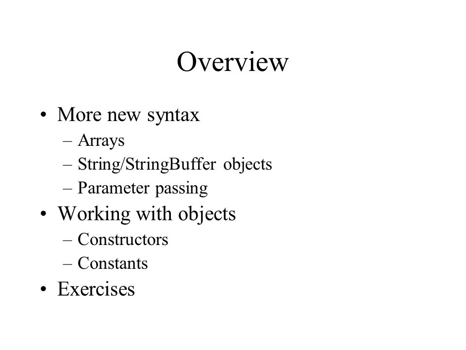 Overview More new syntax –Arrays –String/StringBuffer objects –Parameter passing Working with objects –Constructors –Constants Exercises