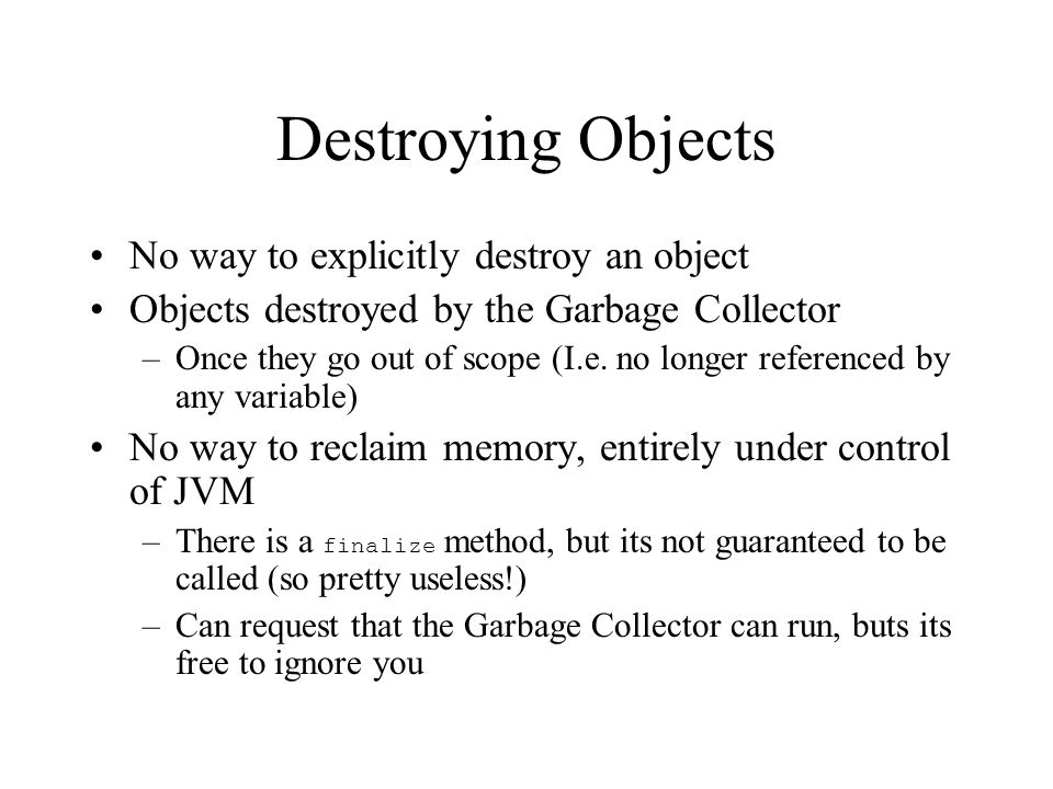 Destroying Objects No way to explicitly destroy an object Objects destroyed by the Garbage Collector –Once they go out of scope (I.e. no longer refere