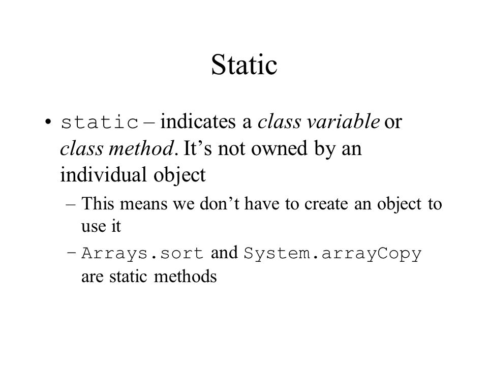 Static static – indicates a class variable or class method. Its not owned by an individual object –This means we dont have to create an object to use