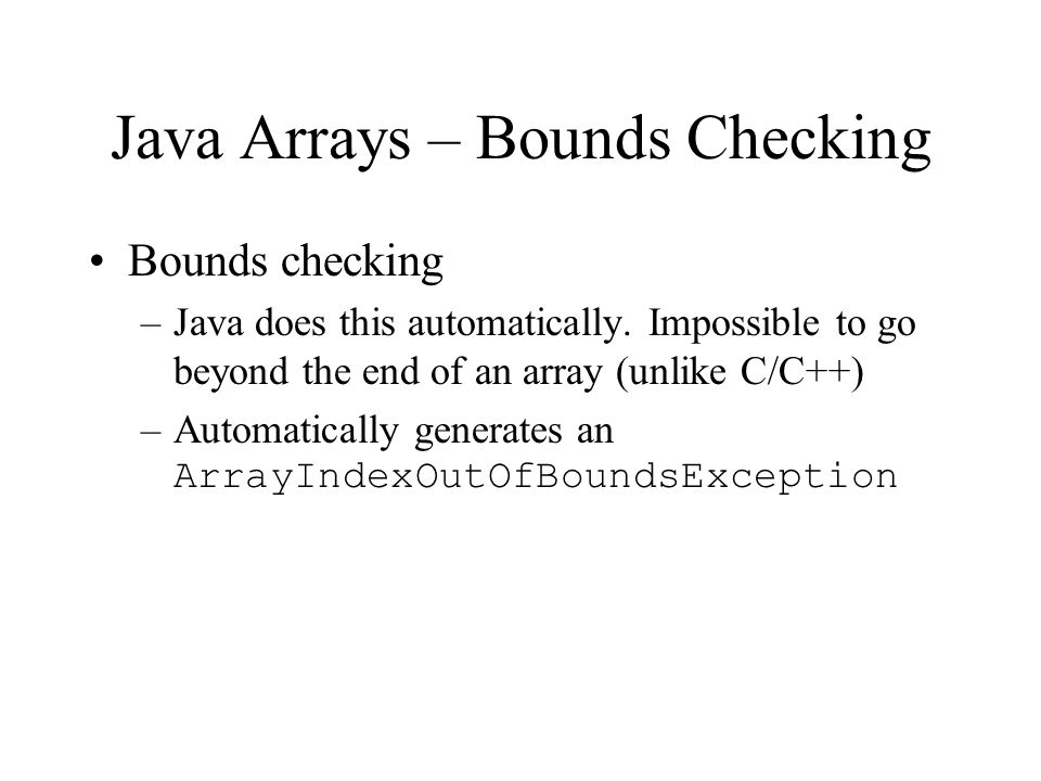 Java Arrays – Bounds Checking Bounds checking –Java does this automatically.