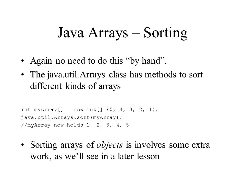 Java Arrays – Sorting Again no need to do this by hand. The java.util.Arrays class has methods to sort different kinds of arrays int myArray[] = new i