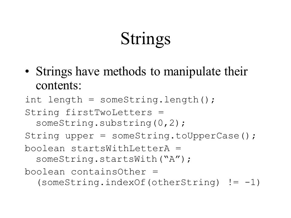Strings Strings have methods to manipulate their contents: int length = someString.length(); String firstTwoLetters = someString.substring(0,2); String upper = someString.toUpperCase(); boolean startsWithLetterA = someString.startsWith(A); boolean containsOther = (someString.indexOf(otherString) != -1)