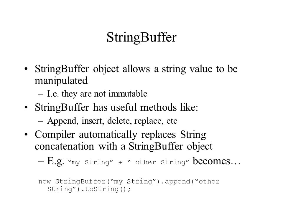 StringBuffer StringBuffer object allows a string value to be manipulated –I.e.