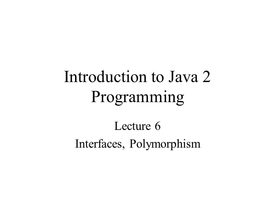 Introduction to Java 2 Programming Lecture 6 Interfaces, Polymorphism