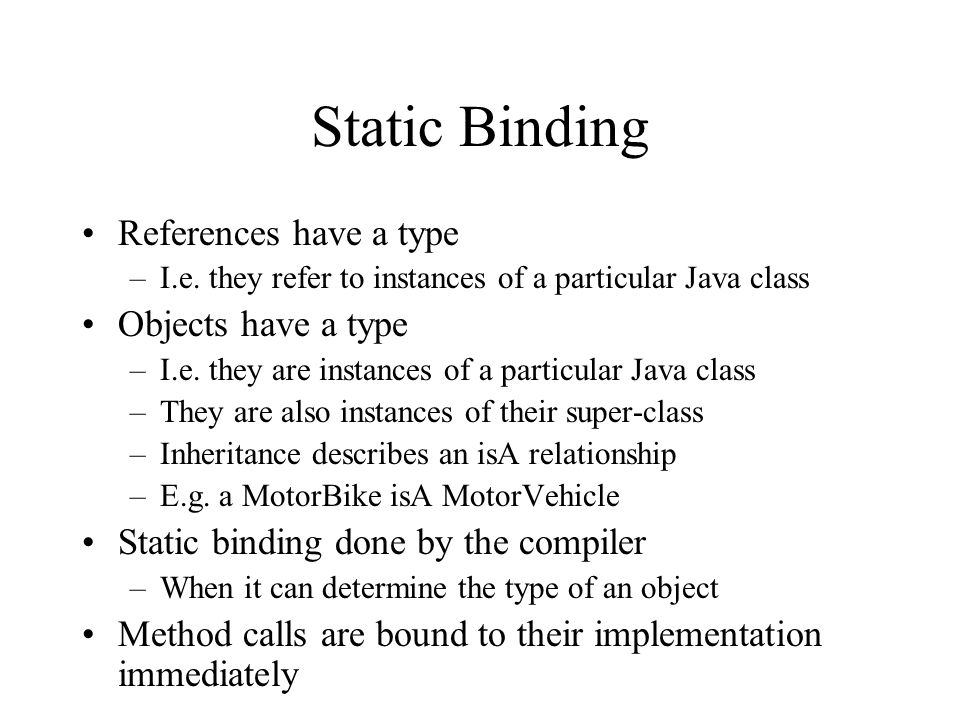Static Binding References have a type –I.e. they refer to instances of a particular Java class Objects have a type –I.e. they are instances of a parti