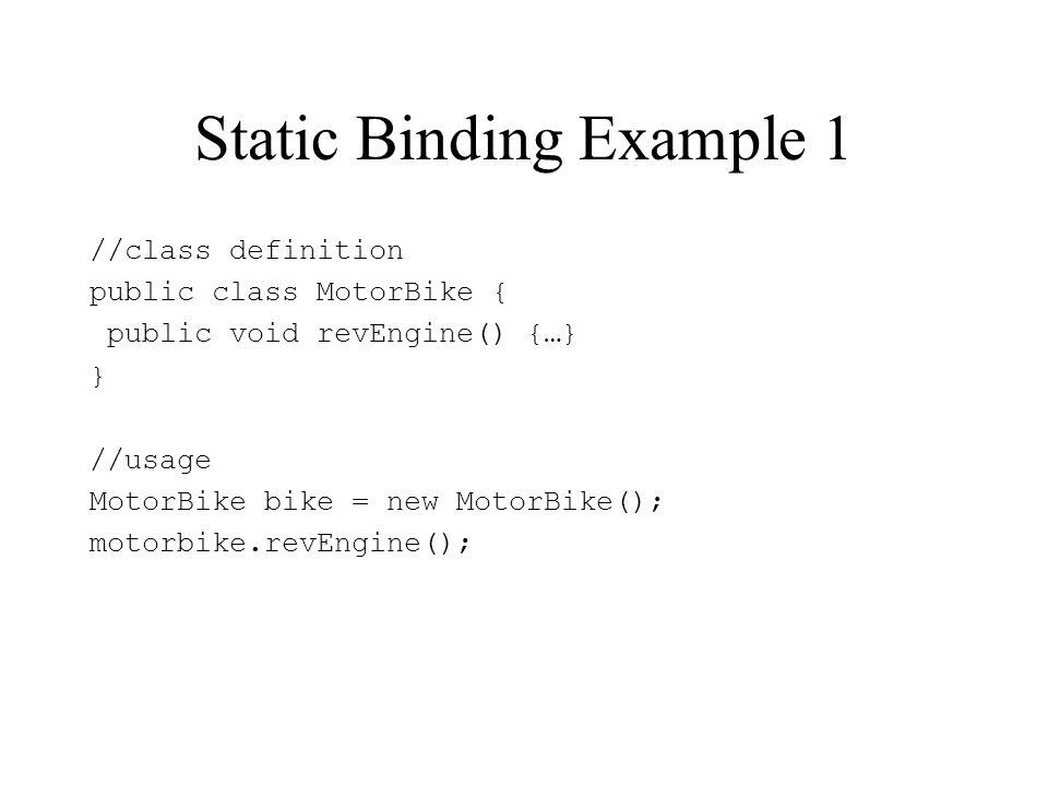 Static Binding Example 1 //class definition public class MotorBike { public void revEngine() {…} } //usage MotorBike bike = new MotorBike(); motorbike