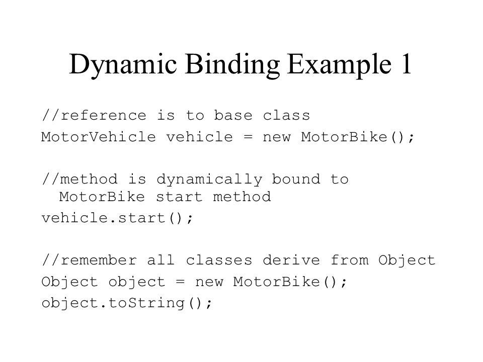 Dynamic Binding Example 1 //reference is to base class MotorVehicle vehicle = new MotorBike(); //method is dynamically bound to MotorBike start method