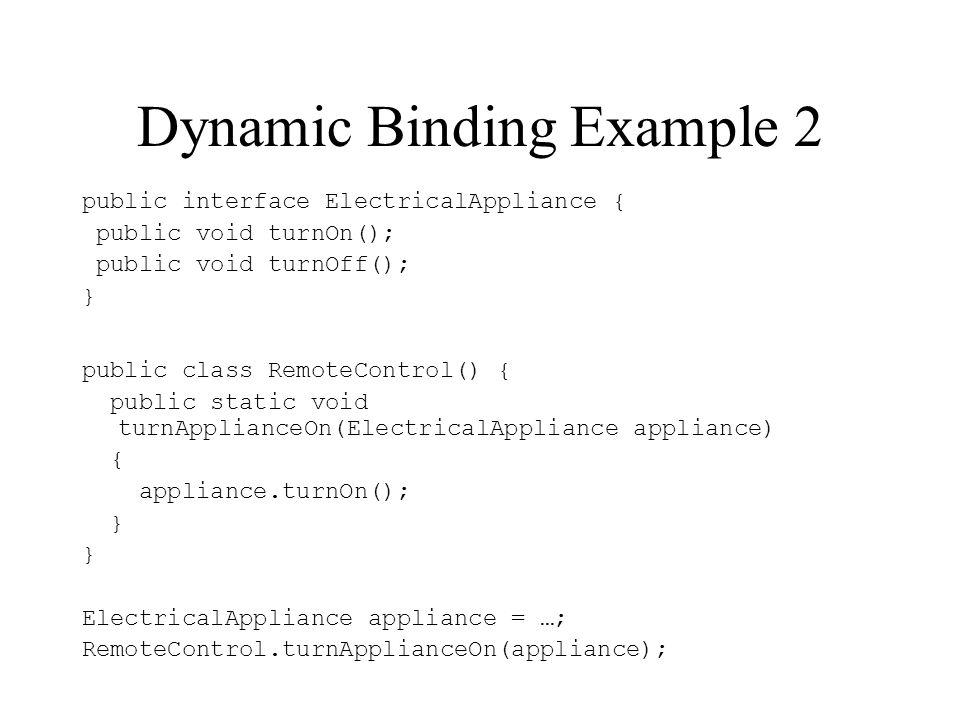 Dynamic Binding Example 2 public interface ElectricalAppliance { public void turnOn(); public void turnOff(); } public class RemoteControl() { public