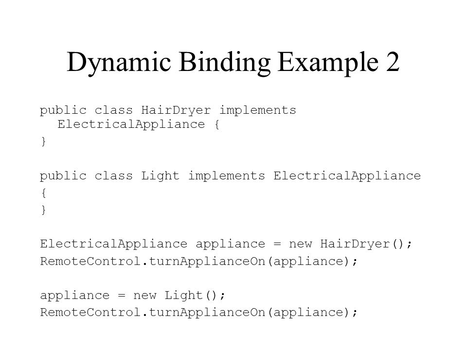 Dynamic Binding Example 2 public class HairDryer implements ElectricalAppliance { } public class Light implements ElectricalAppliance { } ElectricalAp