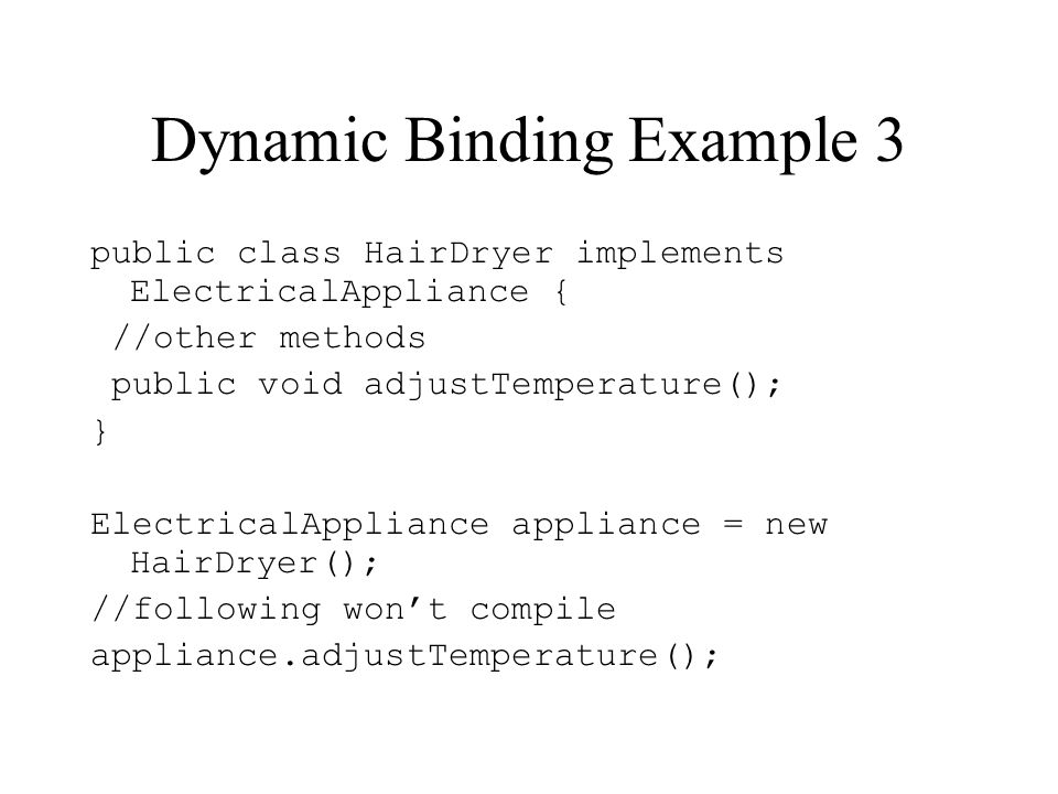 Dynamic Binding Example 3 public class HairDryer implements ElectricalAppliance { //other methods public void adjustTemperature(); } ElectricalApplian