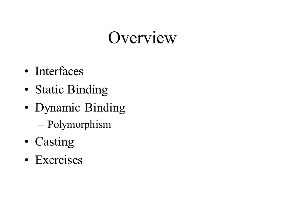 Overview Interfaces Static Binding Dynamic Binding –Polymorphism Casting Exercises