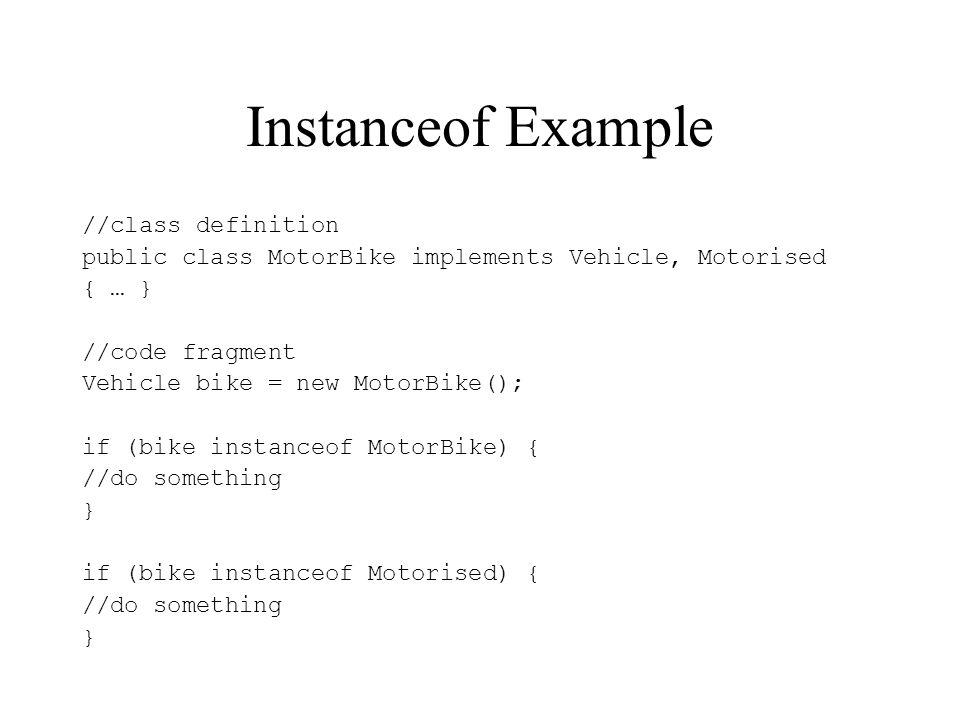 Instanceof Example //class definition public class MotorBike implements Vehicle, Motorised { … } //code fragment Vehicle bike = new MotorBike(); if (b