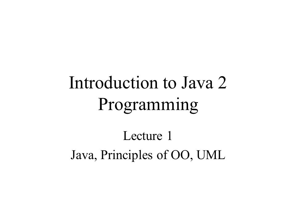 Introduction to Java 2 Programming Lecture 1 Java, Principles of OO, UML